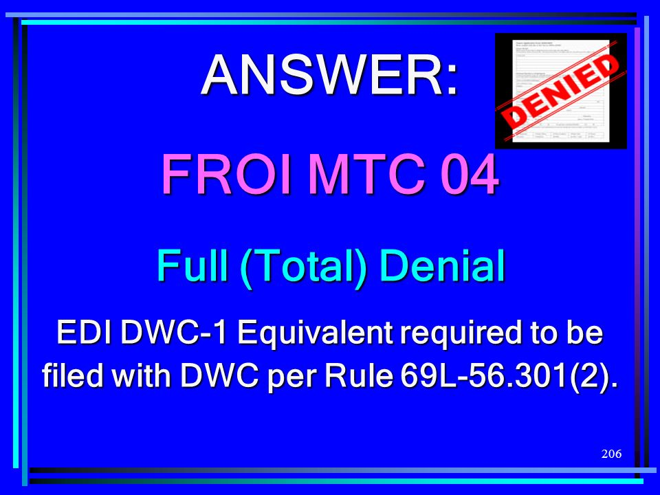 206 ANSWER: FROI MTC 04 Full (Total) Denial EDI DWC-1 Equivalent required to be filed with DWC per Rule 69L-56.301(2).