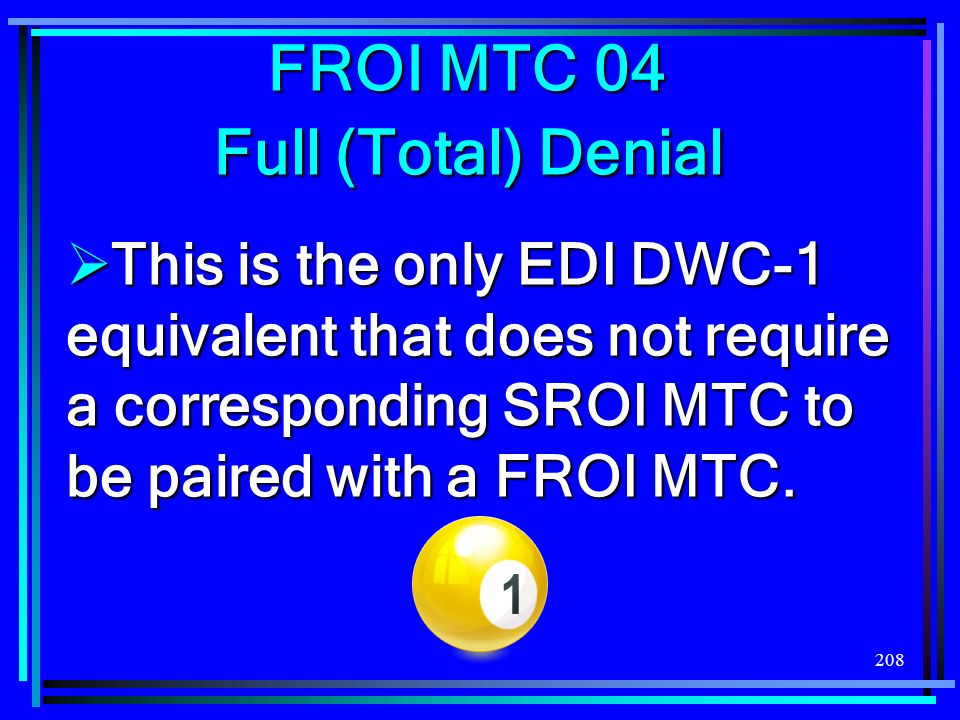 208 FROI MTC 04 Full (Total) Denial This is the only EDI DWC-1 equivalent that does not require a corresponding SROI MTC to be paired with a FROI MTC.
