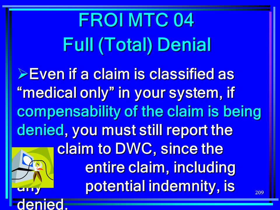 209 Even if a claim is classified as medical only in your system, if compensability of the claim is being denied, you must still report the claim to D