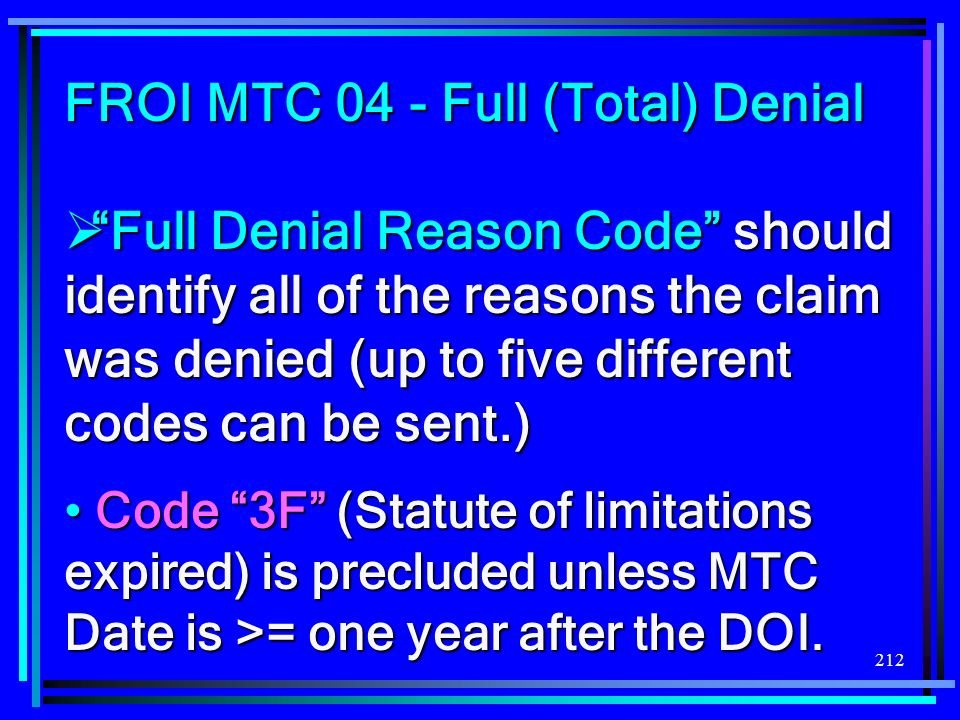 212 FROI MTC 04 - Full (Total) Denial Full Denial Reason Code should identify all of the reasons the claim was denied (up to five different codes can