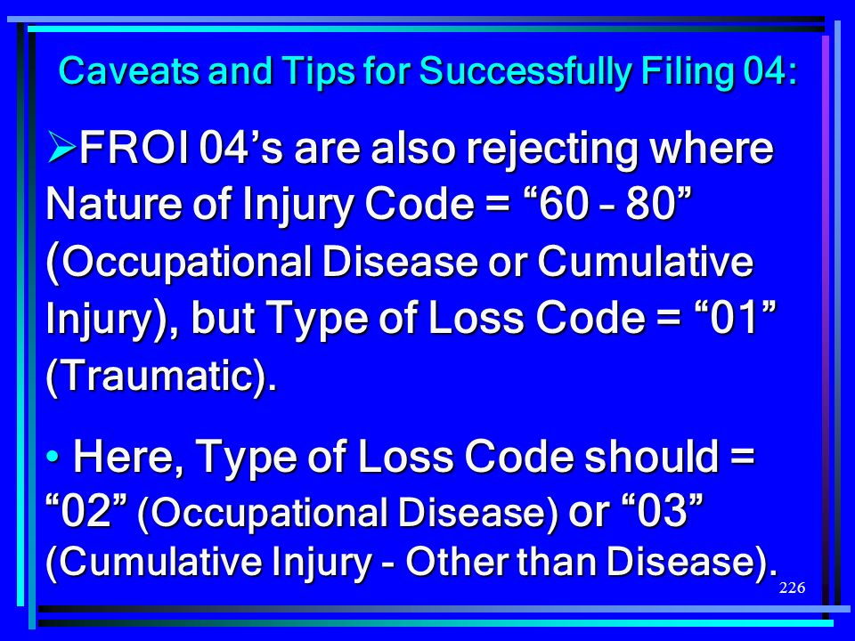 226 FROI 04s are also rejecting where Nature of Injury Code = 60 – 80 ( Occupational Disease or Cumulative Injury ), but Type of Loss Code = 01 (Traum