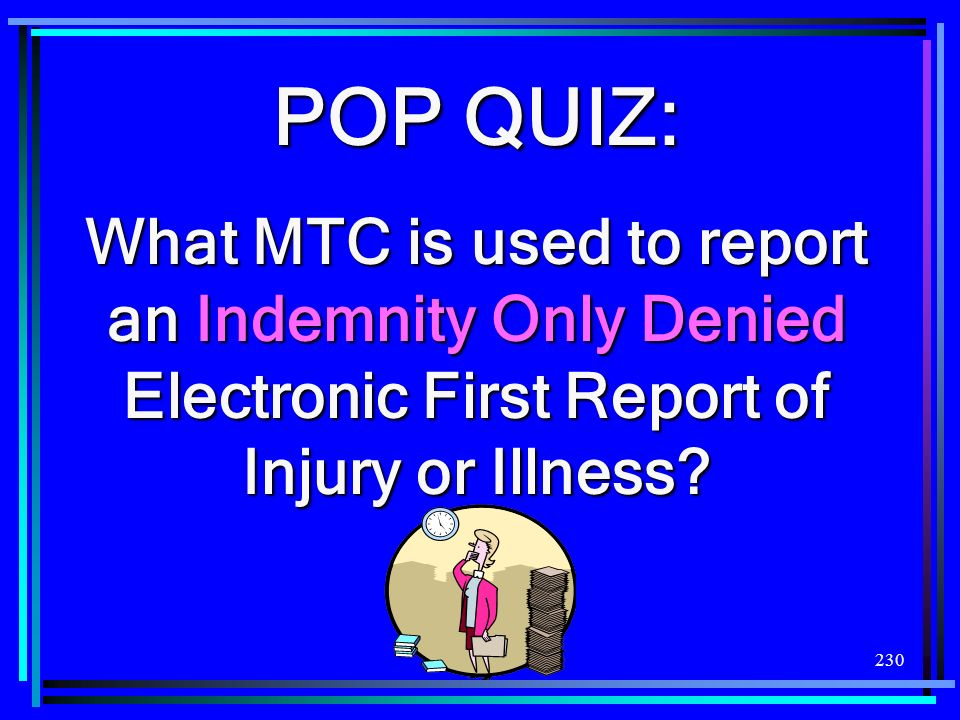 230 POP QUIZ: What MTC is used to report an Indemnity Only Denied Electronic First Report of Injury or Illness?