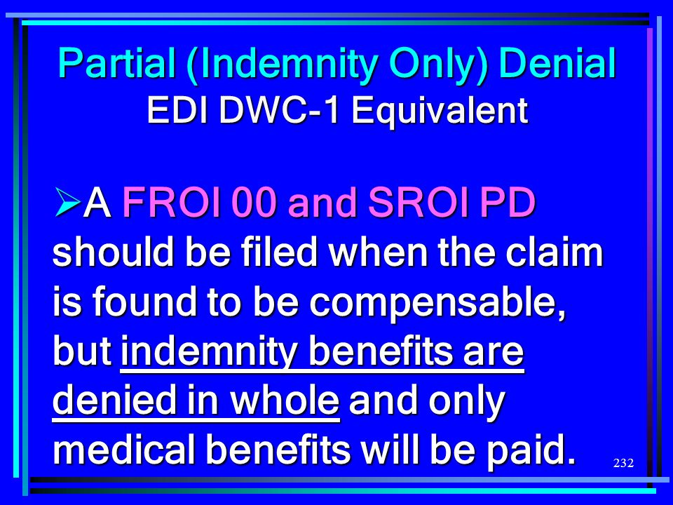 232 Partial (Indemnity Only) Denial EDI DWC-1 Equivalent A FROI 00 and SROI PD should be filed when the claim is found to be compensable, but indemnit
