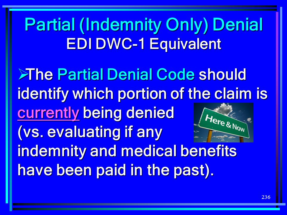 236 Partial (Indemnity Only) Denial EDI DWC-1 Equivalent The Partial Denial Code should identify which portion of the claim is currently being denied