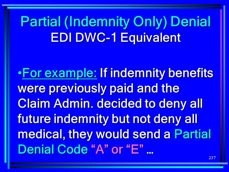 237 Partial (Indemnity Only) Denial EDI DWC-1 Equivalent For example:If indemnity benefits were previously paid and the Claim Admin. decided to deny a
