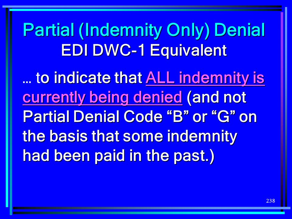 238 Partial (Indemnity Only) Denial EDI DWC-1 Equivalent o indicate that ALL indemnity is currently being denied (and not Partial Denial Code B or G o