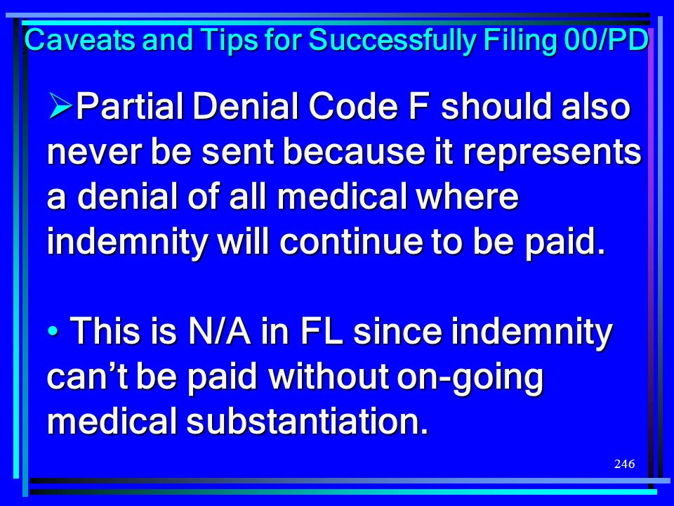 246 Partial Denial Code F should also never be sent because it represents a denial of all medical where indemnity will continue to be paid. Partial De