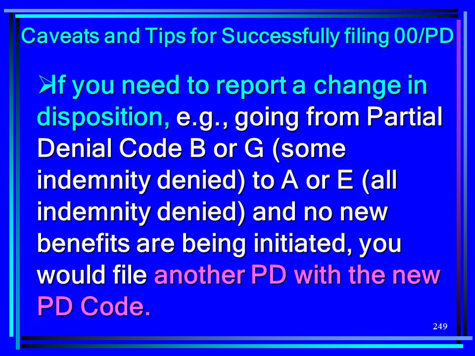 249 If you need to report a change in disposition, e.g., going from Partial Denial Code B or G (some indemnity denied) to A or E (all indemnity denied