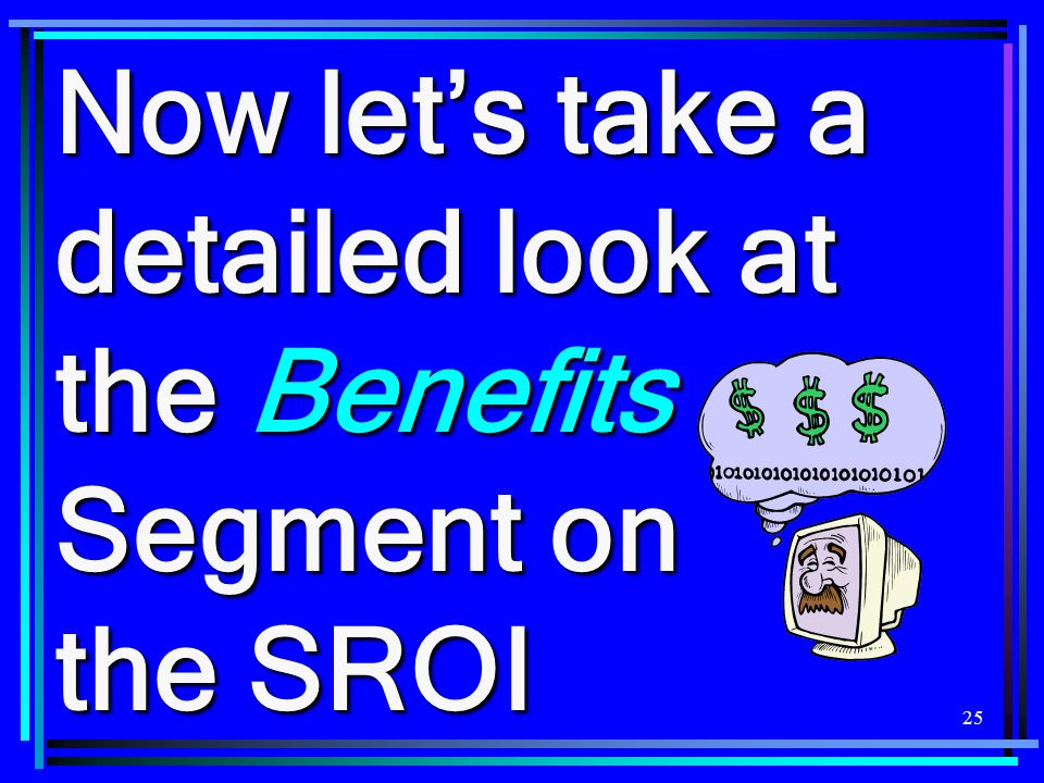 25 Now lets take a detailed look at the Benefits Segment on the SROI