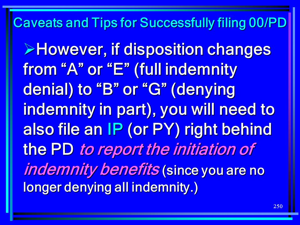 250 However, if disposition changes from A or E (full indemnity denial) to B or G (denying indemnity in part), you will need to also file an IP (or PY