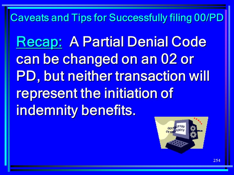 254 Recap: A Partial Denial Code can be changed on an 02 or PD, but neither transaction will represent the initiation of indemnity benefits. Caveats a