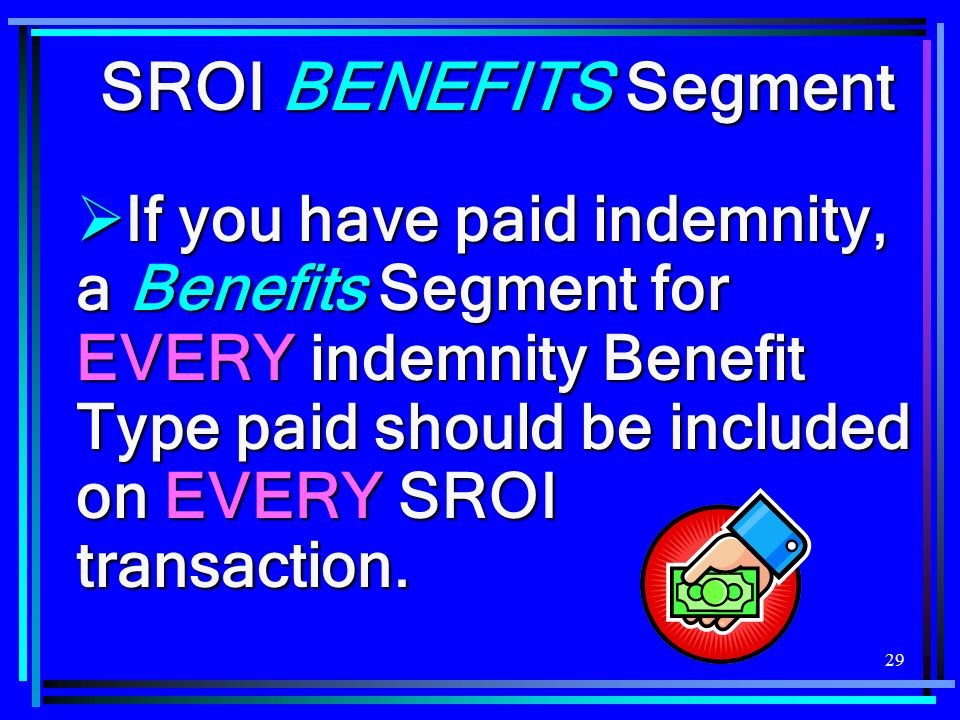 29 SROI BENEFITS Segment If you have paid indemnity, a Benefits Segment for EVERY indemnity Benefit Type paid should be included on EVERY SROI transac