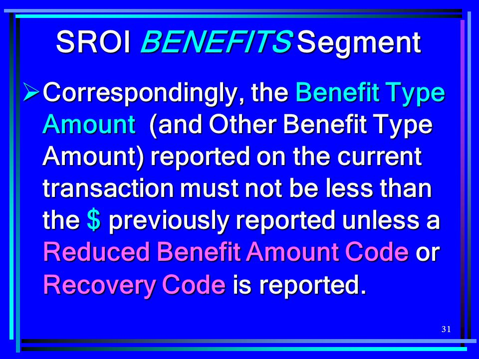 31 SROI BENEFITS Segment Correspondingly, the Benefit Type Amount (and Other Benefit Type Amount) reported on the current transaction must not be less