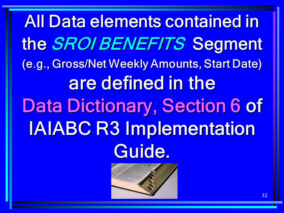 32 All Data elements contained in the SROI BENEFITS Segment (e.g., Gross/Net Weekly Amounts, Start Date) are defined in the Data Dictionary, Section 6