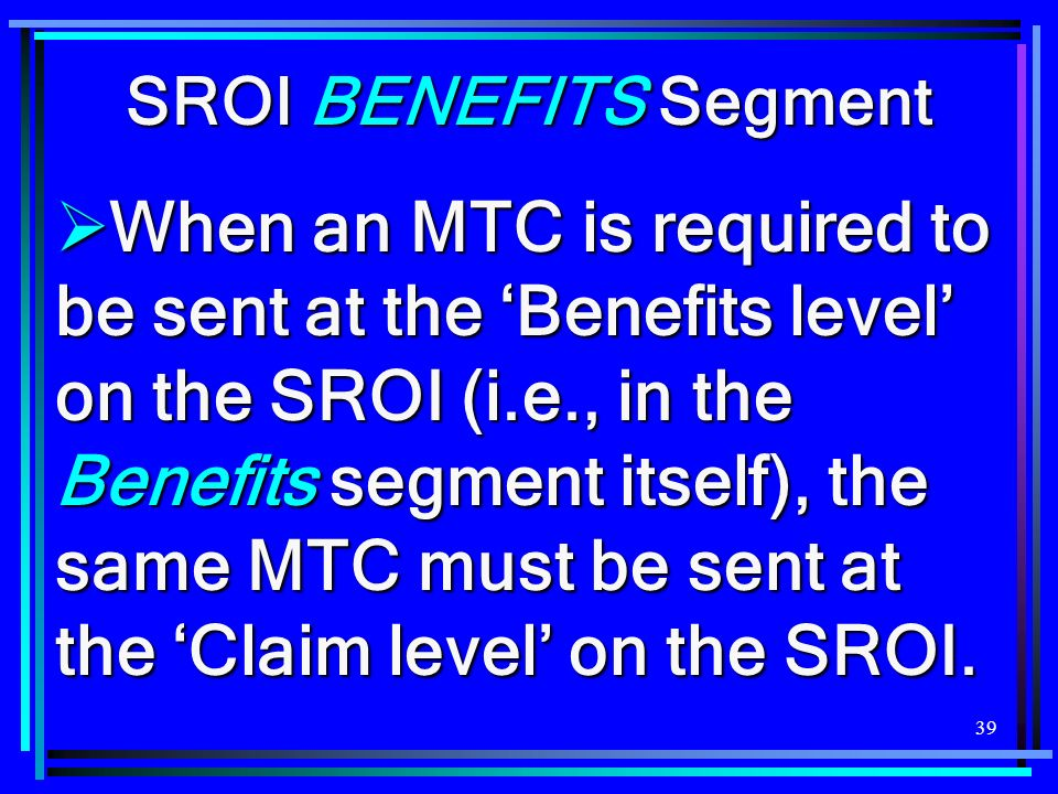 39 SROI BENEFITS Segment When an MTC is required to be sent at the Benefits level on the SROI (i.e., in the Benefits segment itself), the same MTC mus