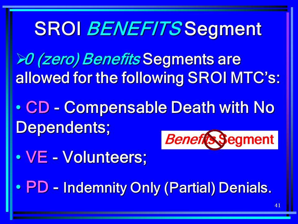 41 SROI BENEFITS Segment 0 (zero) Benefits Segments are allowed for the following SROI MTCs: 0 (zero) Benefits Segments are allowed for the following