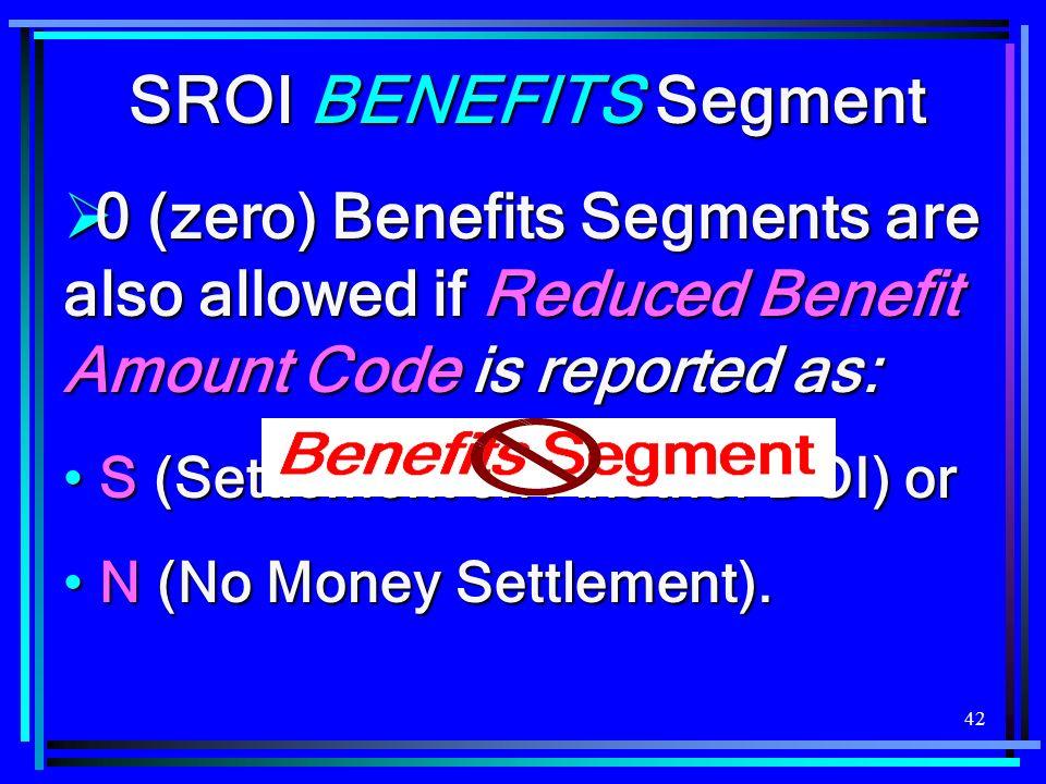 42 SROI BENEFITS Segment 0 (zero) Benefits Segments are also allowed if Reduced Benefit Amount Code is reported as: 0 (zero) Benefits Segments are als
