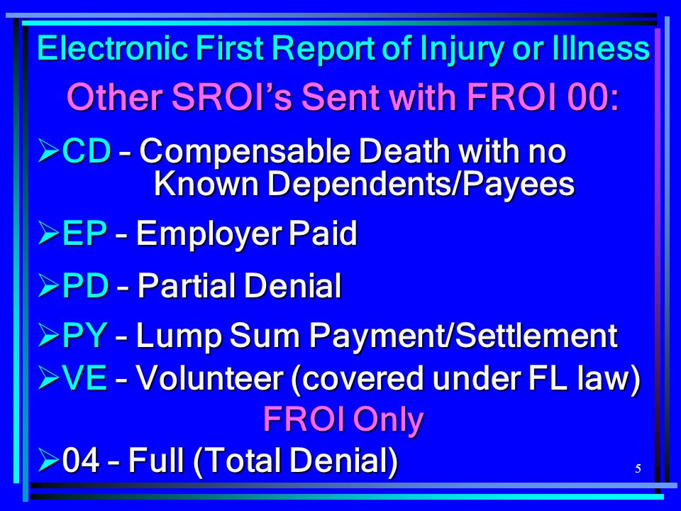 5 Electronic First Report of Injury or Illness Other SROIs Sent with FROI 00: CD – Compensable Death with no Known Dependents/Payees CD – Compensable