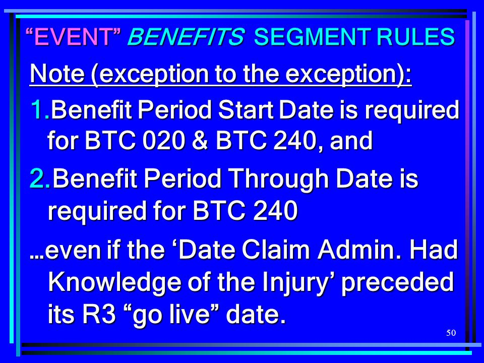 50 EVENT BENEFITS SEGMENT RULES Note (exception to the exception): 1.Benefit Period Start Date is required for BTC 020 & BTC 240, and 2.Benefit Period