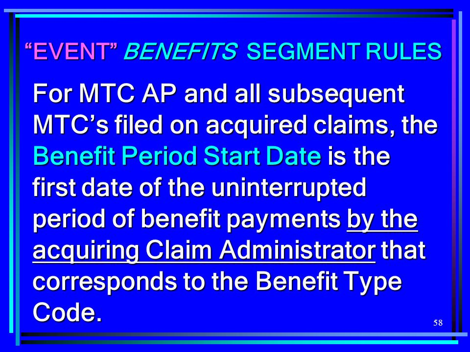 58 EVENT BENEFITS SEGMENT RULES For MTC AP and all subsequent MTCs filed on acquired claims, the Benefit Period Start Date is the first date of the un