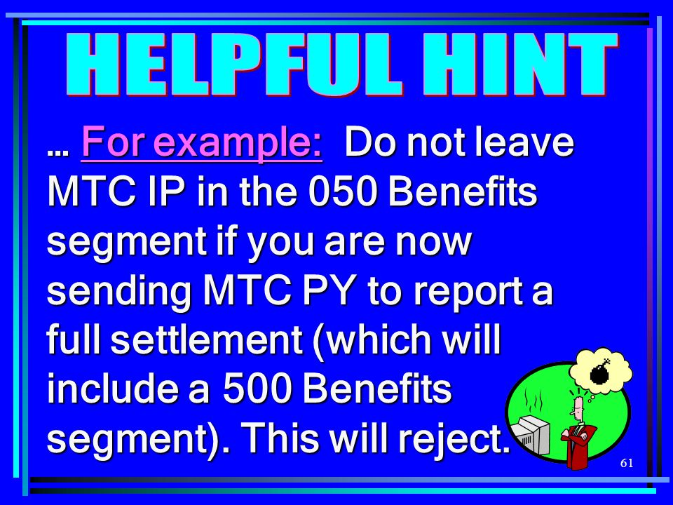 61 … For example: Do not leave MTC IP in the 050 Benefits segment if you are now sending MTC PY to report a full settlement (which will include a 500