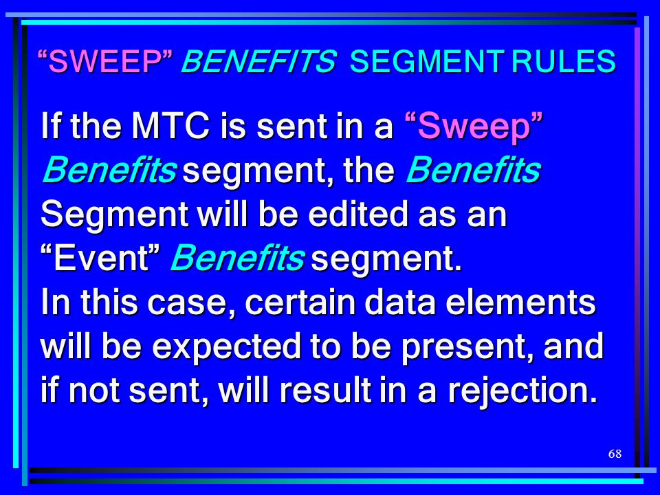 68 SWEEP BENEFITS SEGMENT RULES If the MTC is sent in a Sweep Benefits segment, the Benefits Segment will be edited as an Event Benefits segment. In t