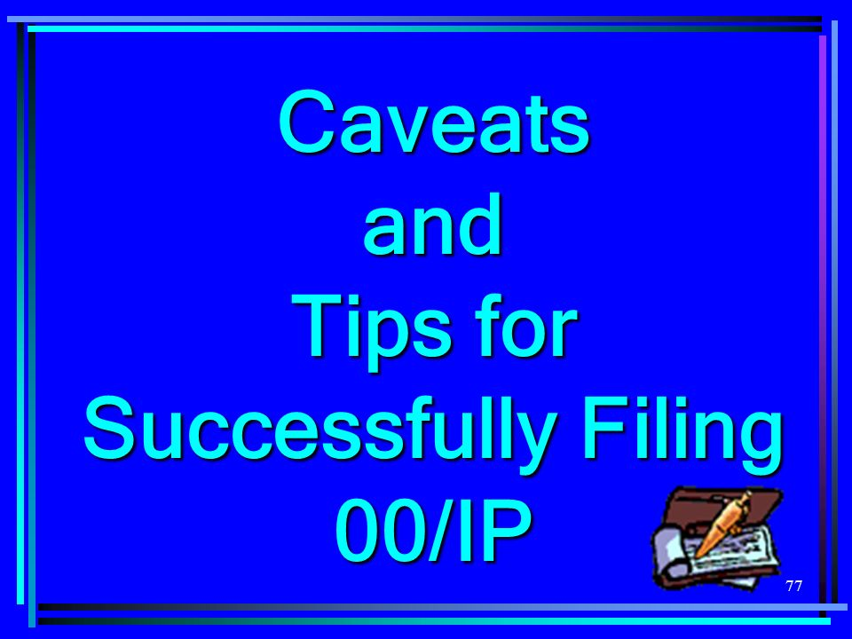 77 Caveats and Tips for Successfully Filing 00/IP