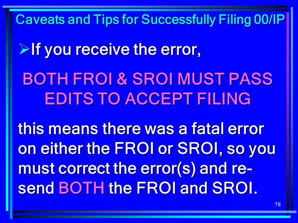 78 If you receive the error, If you receive the error, BOTH FROI & SROI MUST PASS EDITS TO ACCEPT FILING this means there was a fatal error on either