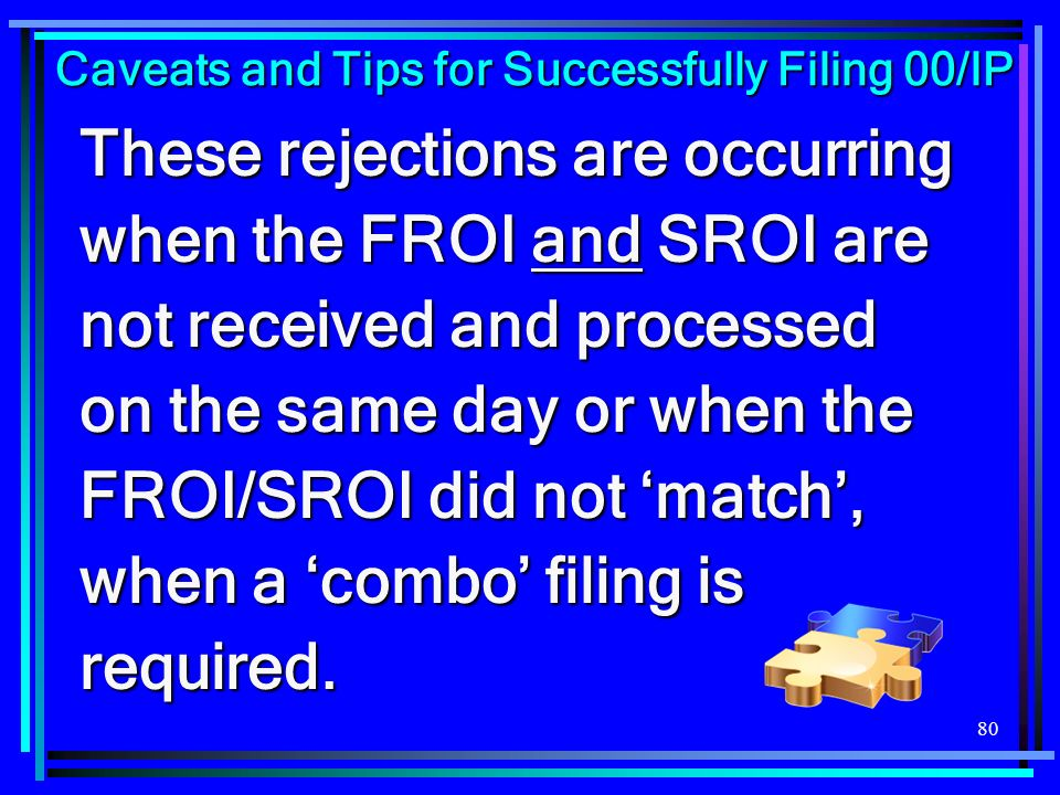 80 These rejections are occurring when the FROI and SROI are not received and processed on the same day or when the FROI/SROI did not match, when a co