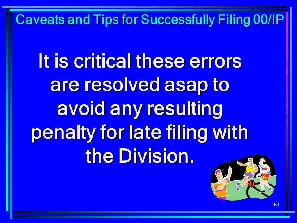 81 It is critical these errors are resolved asap to avoid any resulting penalty for late filing with the Division. Caveats and Tips for Successfully F