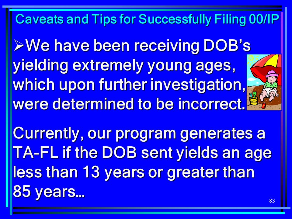 83 We have been receiving DOBs yielding extremely young ages, which upon further investigation, were determined to be incorrect. We have been receivin