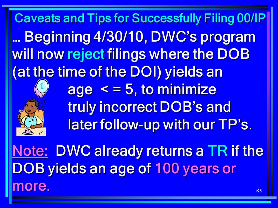 85 … Beginning 4/30/10, DWCs program will now reject filings where the DOB (at the time of the DOI) yields an age < = 5, to minimize truly incorrect D