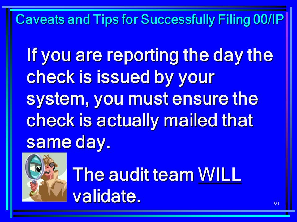 91 If you are reporting the day the check is issued by your system, you must ensure the check is actually mailed that same day. The audit team WILL va