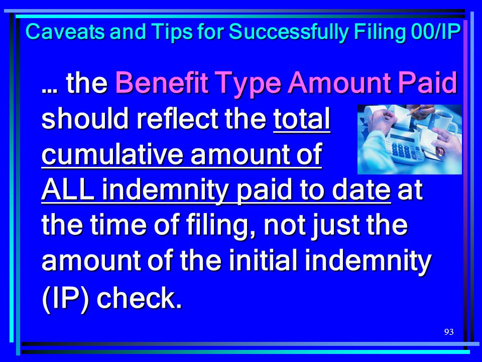 93 … the Benefit Type Amount Paid should reflect the total cumulative amount of ALL indemnity paid to date at the time of filing, not just the amount