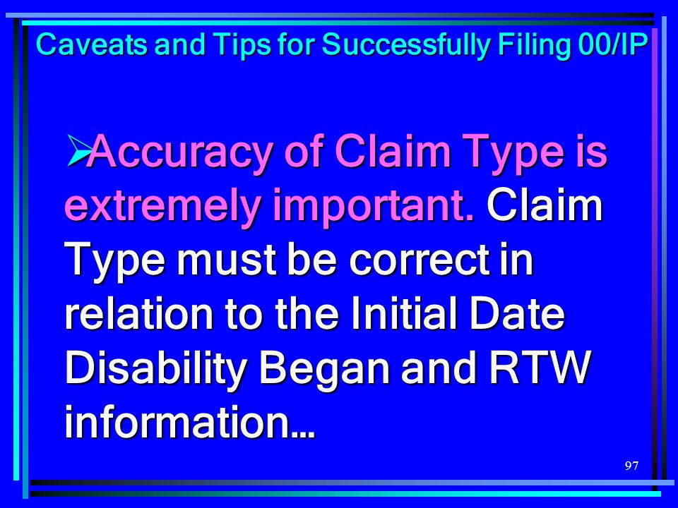 97 Accuracy of Claim Type is extremely important.Claim Type must be correct in relation to the Initial Date Disability Began and RTW information… Accu