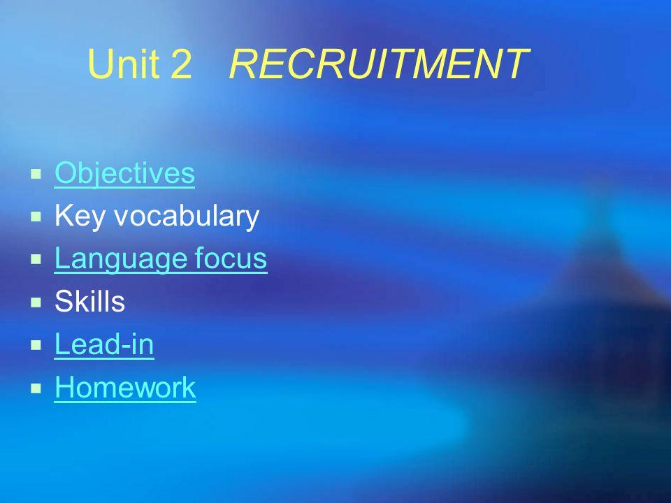 Unit 2 RECRUITMENT Objectives Key vocabulary Language focus Skills Lead-in Homework