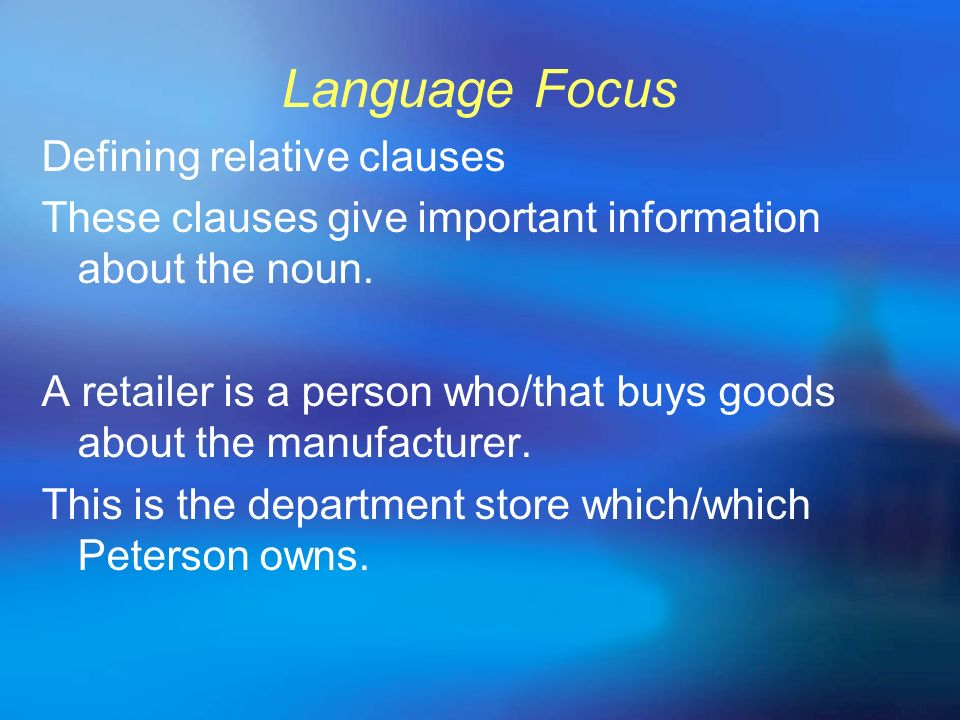 Language Focus Defining relative clauses These clauses give important information about the noun. A retailer is a person who/that buys goods about the