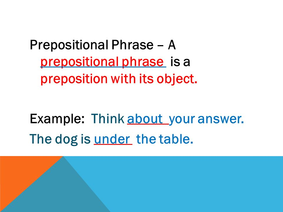 Prepositional Phrase – A prepositional phrase is a preposition with its object. Example: Think about your answer. The dog is under the table.