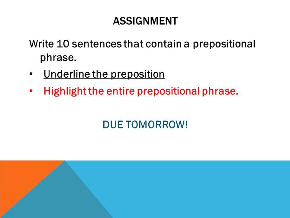 ASSIGNMENT Write 10 sentences that contain a prepositional phrase. Underline the preposition Highlight the entire prepositional phrase. DUE TOMORROW!
