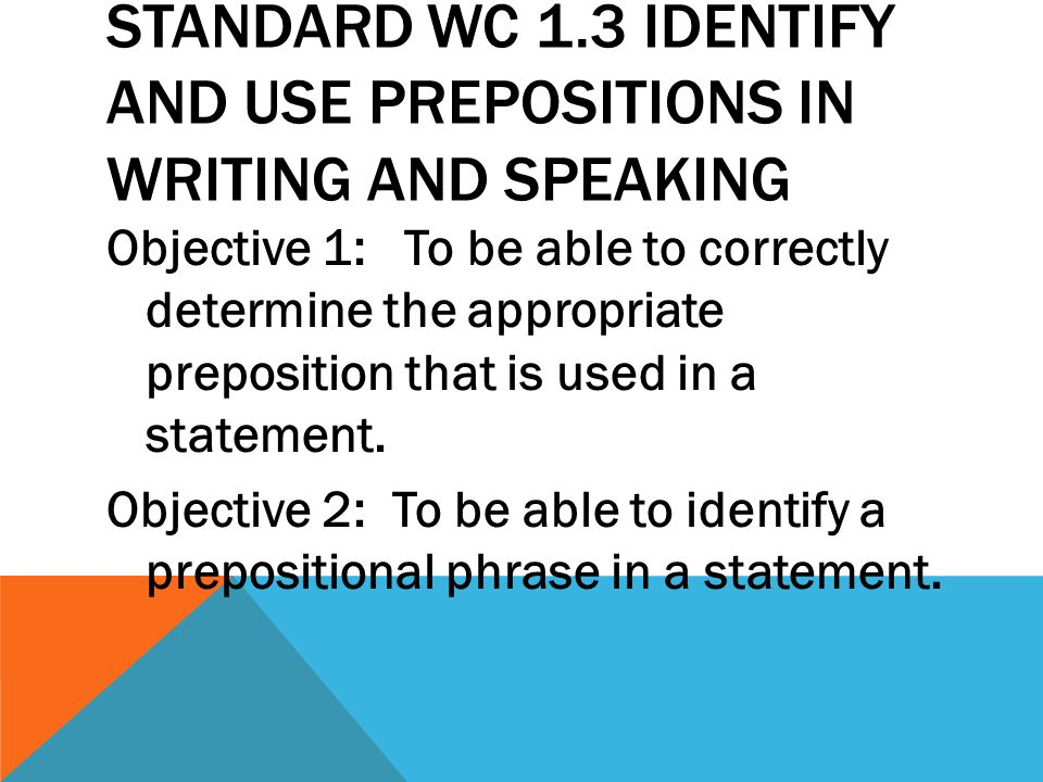 STANDARD WC 1.3 IDENTIFY AND USE PREPOSITIONS IN WRITING AND SPEAKING Objective 1: To be able to correctly determine the appropriate preposition that is used in a statement.