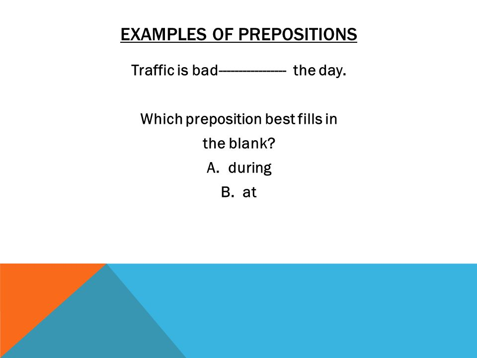 EXAMPLES OF PREPOSITIONS Traffic is bad----------------- the day. Which preposition best fills in the blank? A. during B. at