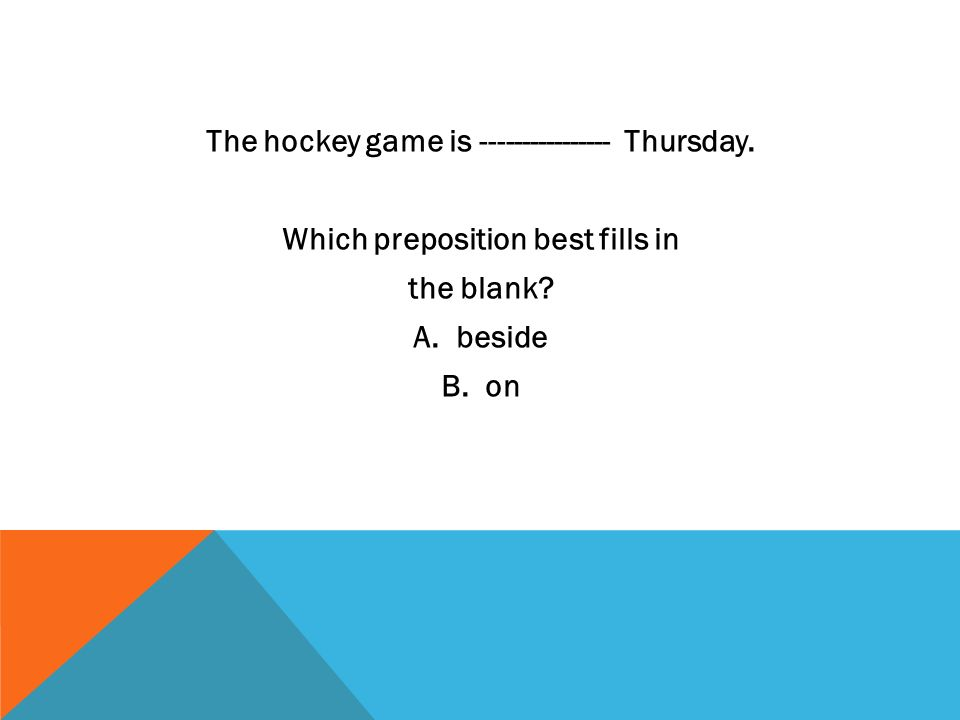The hockey game is ---------------- Thursday. Which preposition best fills in the blank? A. beside B. on