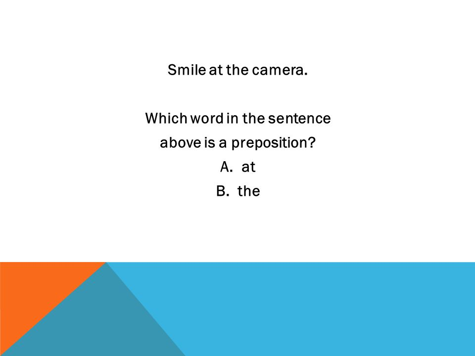 Smile at the camera. Which word in the sentence above is a preposition? A. at B. the