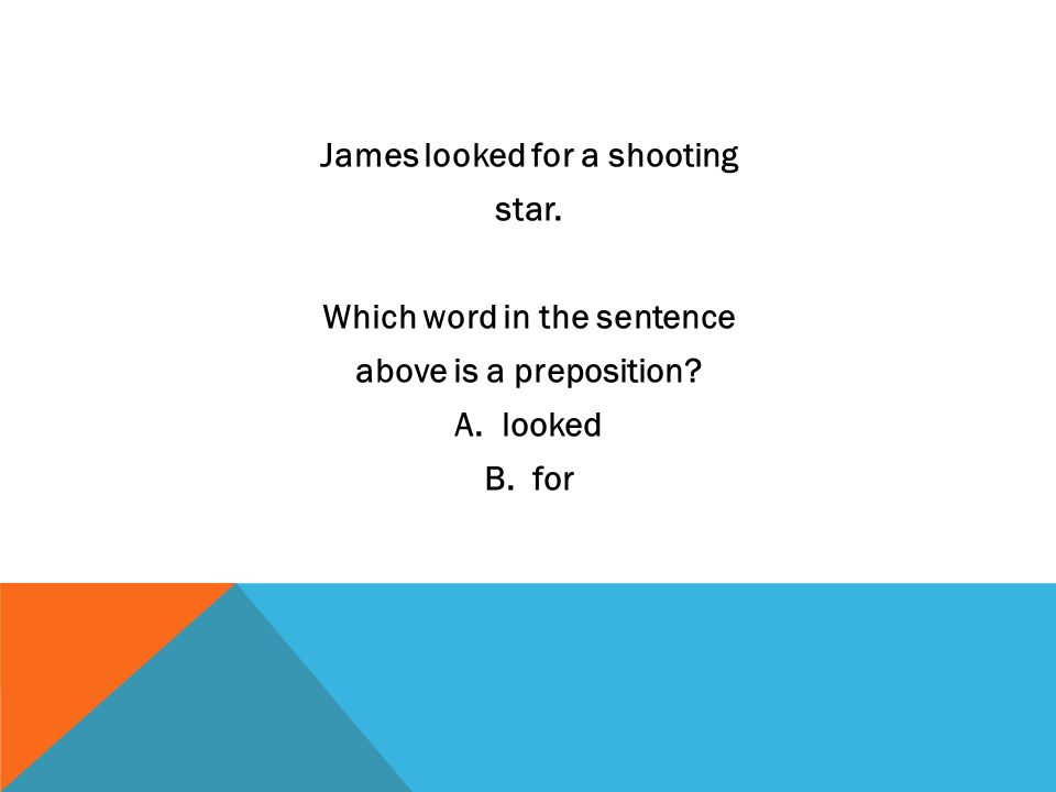 James looked for a shooting star. Which word in the sentence above is a preposition? A. looked B. for