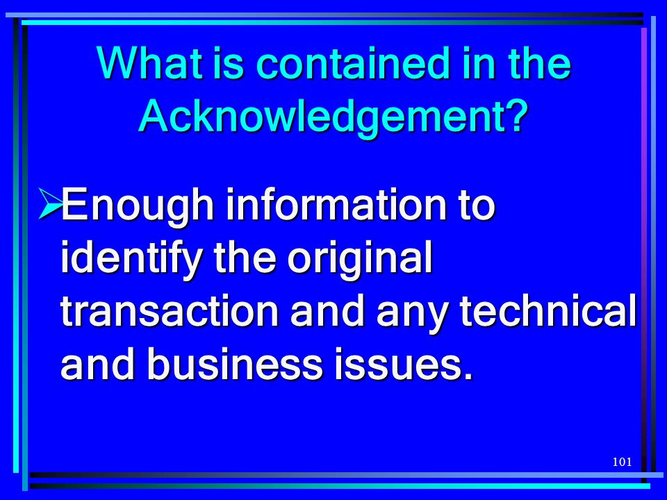 101 What is contained in the Acknowledgement? Enough information to identify the original transaction and any technical and business issues. Enough in