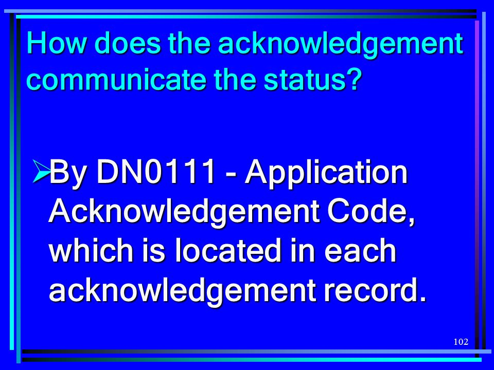 102 How does the acknowledgement communicate the status? By DN0111 - Application Acknowledgement Code, which is located in each acknowledgement record