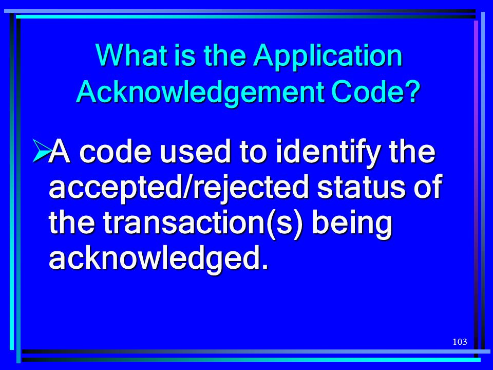 103 What is the Application Acknowledgement Code.