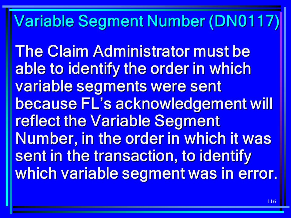 116 Variable Segment Number (DN0117) The Claim Administrator must be able to identify the order in which variable segments were sent because FLs acknowledgement will reflect the Variable Segment Number, in the order in which it was sent in the transaction, to identify which variable segment was in error.