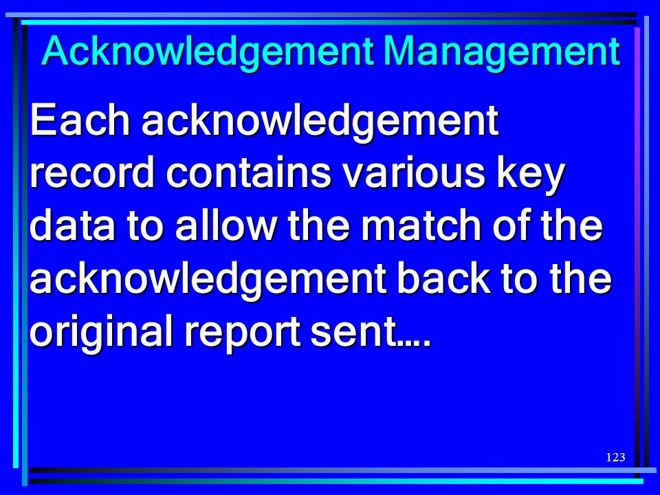 123 Acknowledgement Management Each acknowledgement record contains various key data to allow the match of the acknowledgement back to the original report sent….
