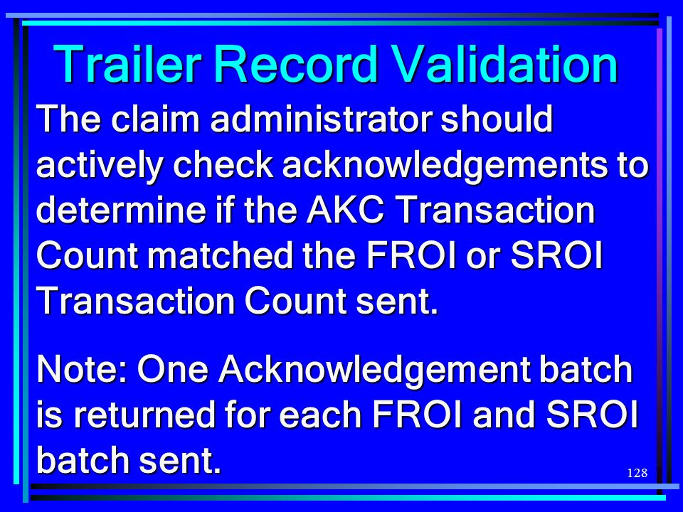 128 Trailer Record Validation The claim administrator should actively check acknowledgements to determine if the AKC Transaction Count matched the FRO